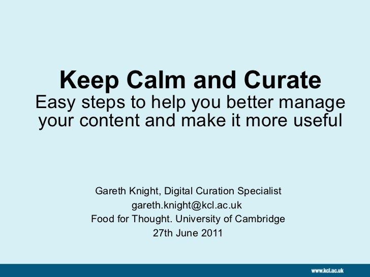 Keep Calm and Curate Easy steps to help you better manage your content and make it more useful Gareth Knight, Digital Cura...