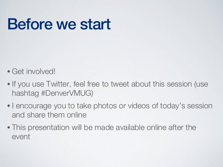 Before we start• Get    involved!• If   you use Twitter, feel free to tweet about this session (use  hashtag #DenverVMUG)•...