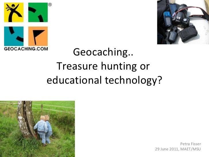 Geocaching..  Treasure hunting or  educational technology? Petra Fisser 29 June 2011, MAET/MSU