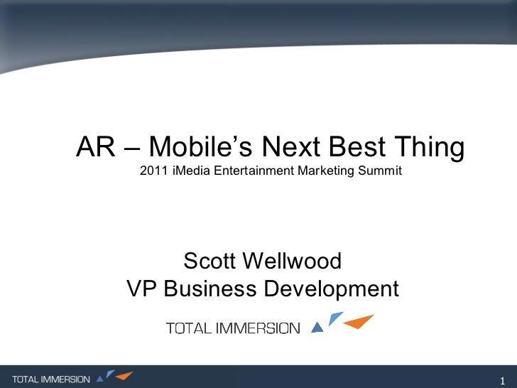 AR – Mobile's Next Best Thing 2011 iMedia Entertainment Marketing Summit Scott Wellwood VP Business Development