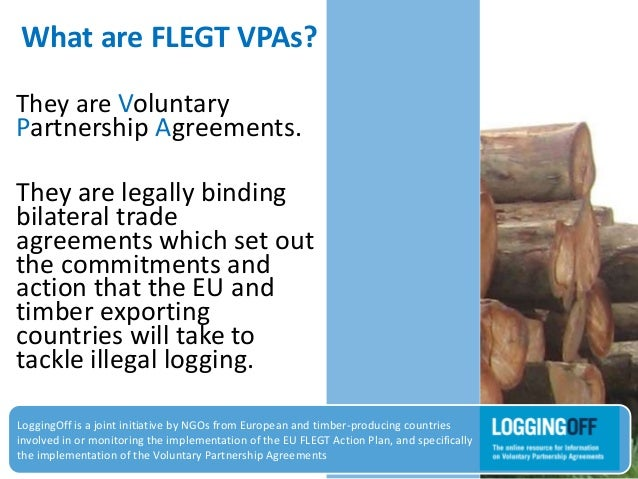 What are FLEGT VPAs?They are VoluntaryPartnership Agreements.They are legally bindingbilateral tradeagreements which set o...