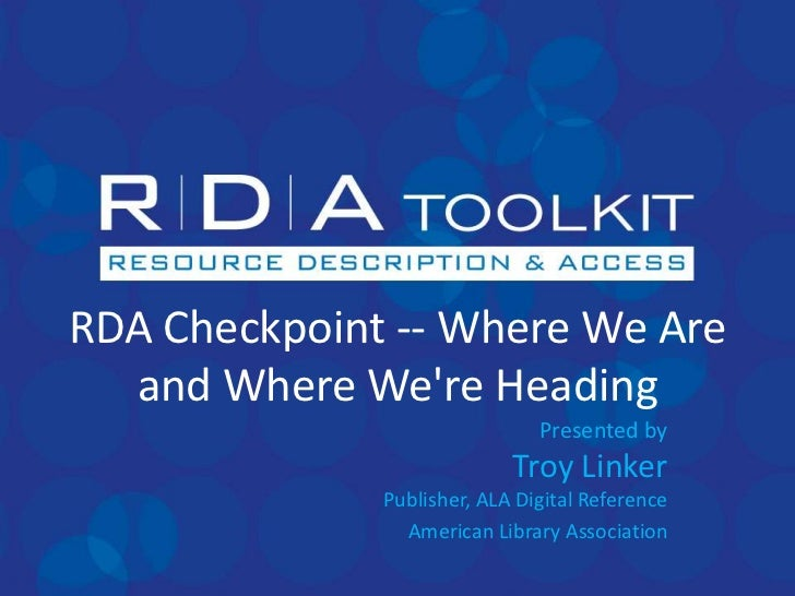 RDA Checkpoint -- Where We Are and Where We're Heading<br />Presented byTroy LinkerPublisher, ALA Digital Reference<br />A...