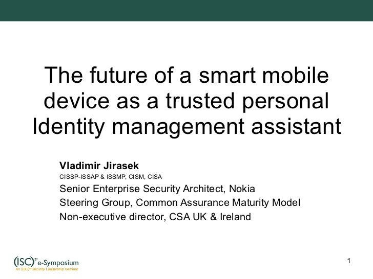 The future of a smart mobile device as a trusted personal Identity management assistant Vladimir Jirasek CISSP-ISSAP & ISS...