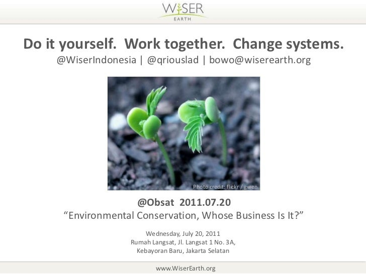 Do it yourself.  Work together.  Change systems.<br />@WiserIndonesia   @qriouslad   bowo@wiserearth.org<br />Photo credit...