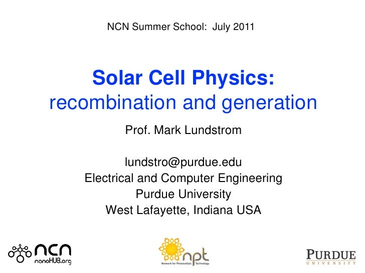 NCN Summer School: July 2011    Solar Cell Physics:recombination and generation          Prof. Mark Lundstrom           lu...