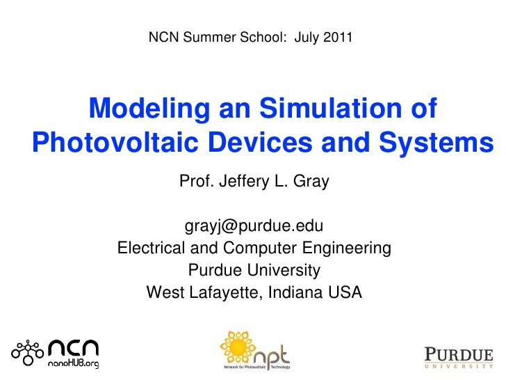 NCN Summer School: July 2011   Modeling an Simulation ofPhotovoltaic Devices and Systems             Prof. Jeffery L. Gray...