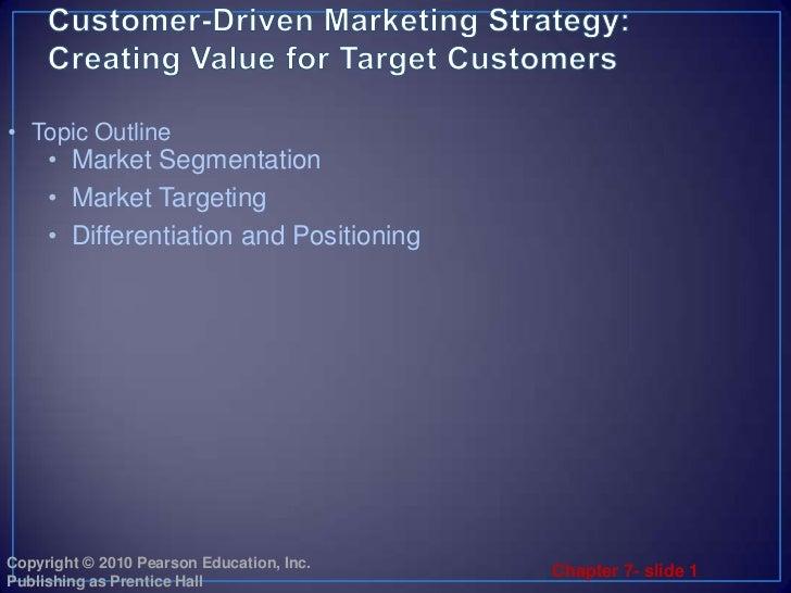 Customer-Driven Marketing Strategy:Creating Value for Target Customers<br />Market Segmentation<br />Market Targeting<br /...