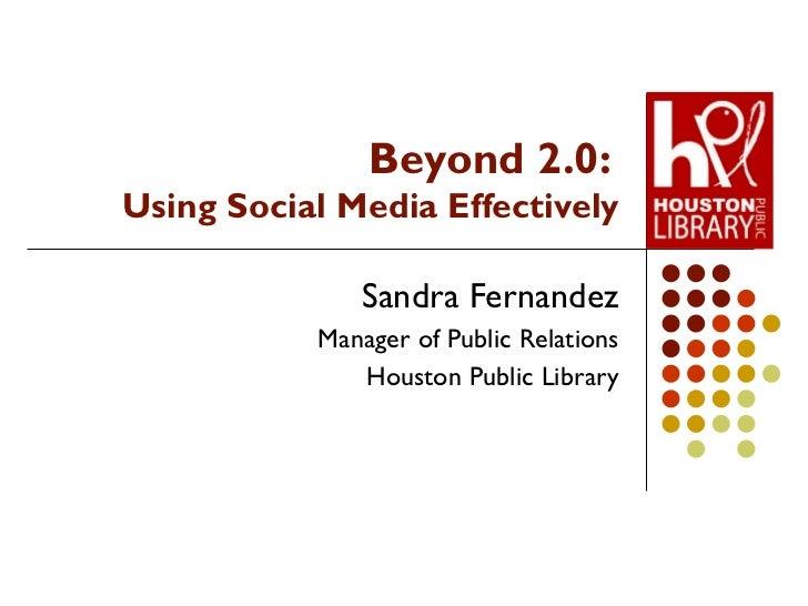 Beyond 2.0:  Using Social Media Effectively Sandra Fernandez Manager of Public Relations Houston Public Library