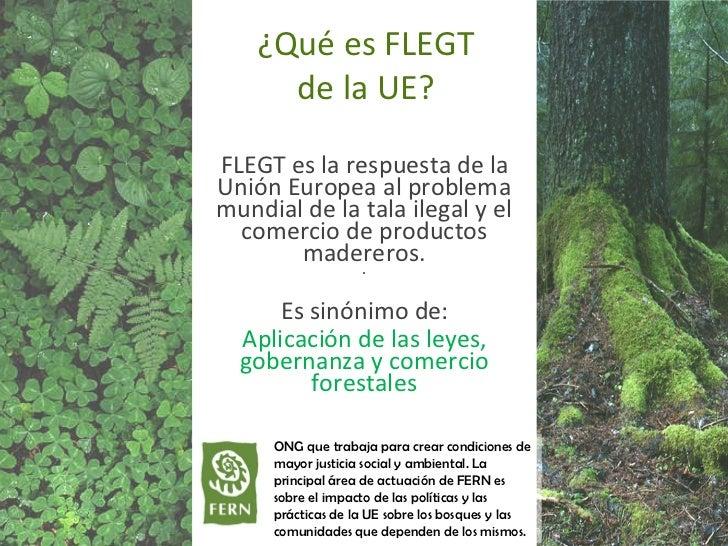 ¿Qué es FLEGT de la UE? FLEGT es la respuesta de la Unión Europea al problema mundial de la tala ilegal y el comercio de p...