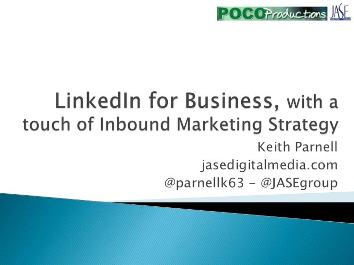 LinkedIn for Business, with a touch of Inbound Marketing Strategy<br />Keith Parnell<br />jasedigitalmedia.com<br />@parne...