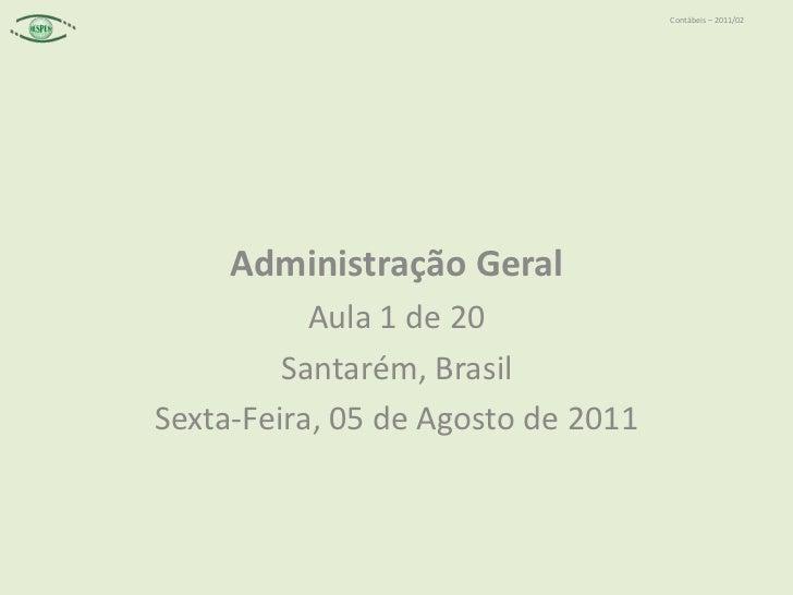 Administração Geral<br />Aula 1 de 20<br />Santarém, Brasil<br />Sexta-Feira, 05 de Agosto de 2011<br />