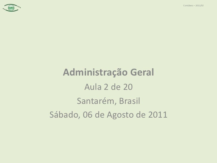 Administração Geral<br />Aula 2 de 20<br />Santarém, Brasil<br />Sábado, 06 de Agosto de 2011<br />