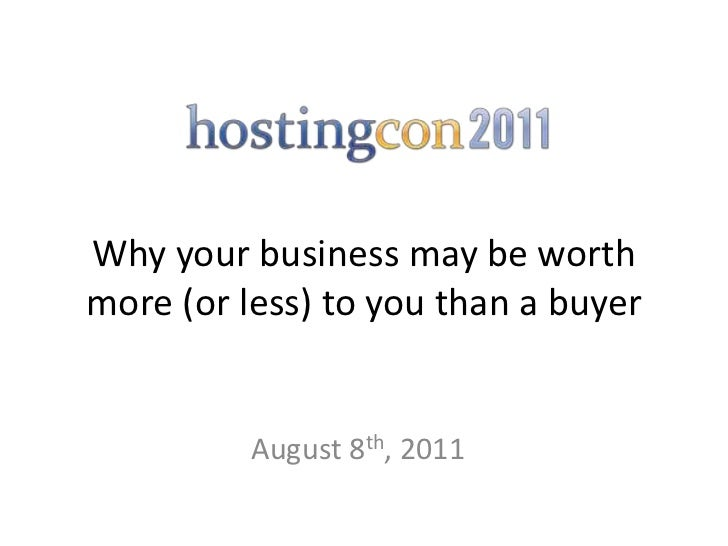 HostingCon 2011 - Why Your Business May Be Worth More (or Less) To You Than A Buyer
