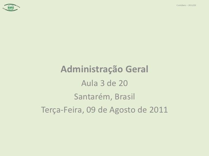 Administração Geral<br />Aula 3 de 20<br />Santarém, Brasil<br />Terça-Feira, 09 de Agosto de 2011<br />