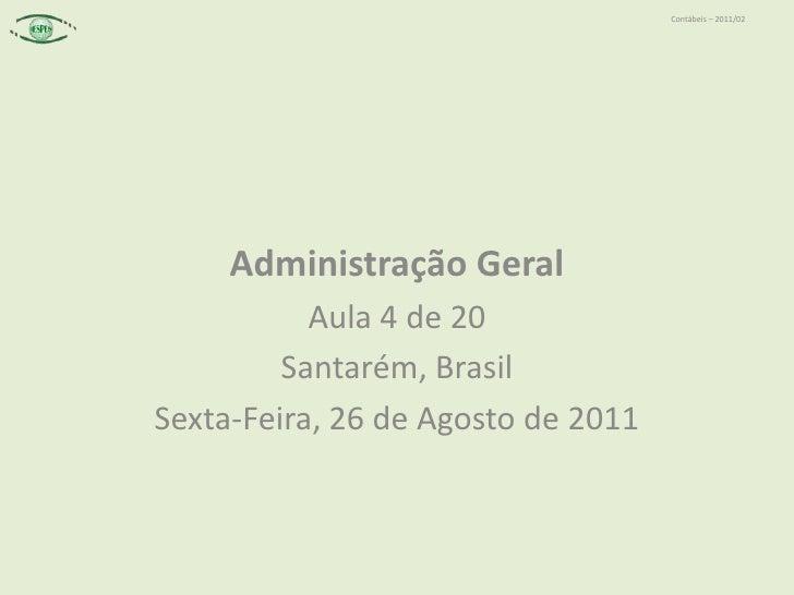 Administração Geral<br />Aula 4 de 20<br />Santarém, Brasil<br />Sexta-Feira, 26 de Agosto de 2011<br />