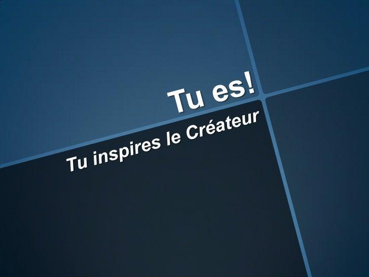 Tu es!<br />Tu inspires le Créateur<br />