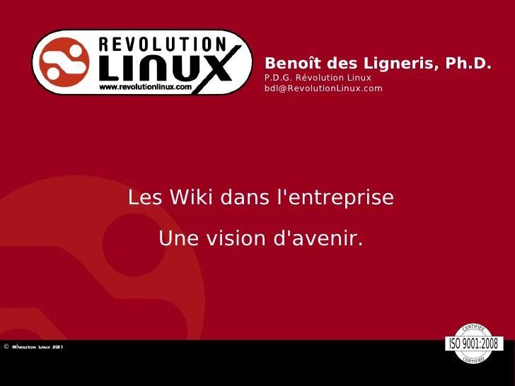 Benoît des Ligneris, Ph.D. P.D.G. Révolution Linux [email_address] Les Wiki dans l'entreprise Une vision d'avenir.