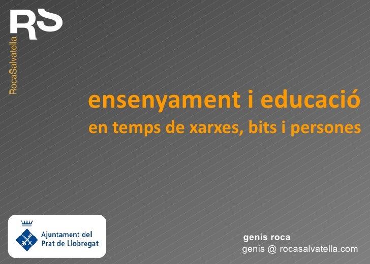 ensenyament i educació en temps de xarxes, bits i persones genis @ rocasalvatella.com genís roca