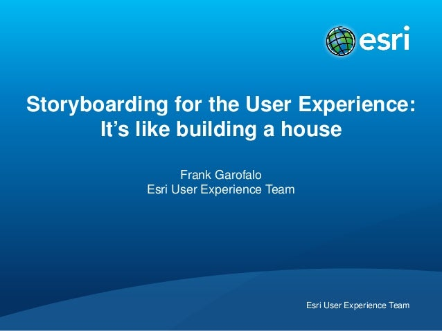 Esri User Experience TeamStoryboarding for the User Experience:It's like building a houseFrank GarofaloEsri User Experienc...
