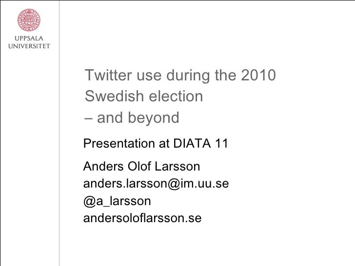 Twitter use during the 2010 Swedish election – and beyond Presentation at DIATA 11 Anders Olof Larsson [email_address] @a_...