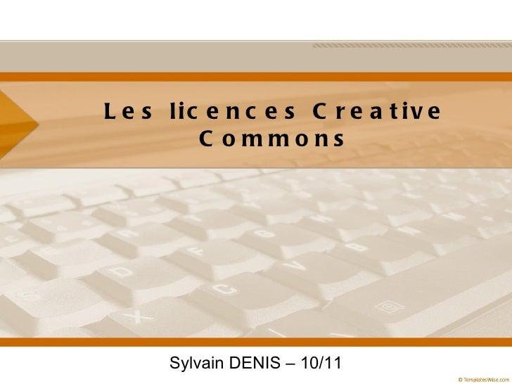 <ul>Les licences Creative Commons </ul><ul>Sylvain DENIS – 10/11 </ul>