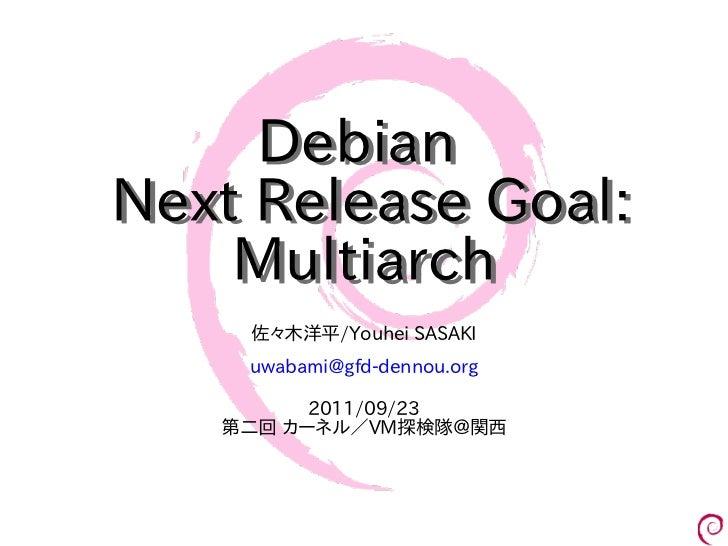 DebianNext Release Goal:    Multiarch    佐々木洋平/Youhei SASAKI    uwabami@gfd-dennou.org         2011/09/23   第二回 カーネル/VM探検隊...