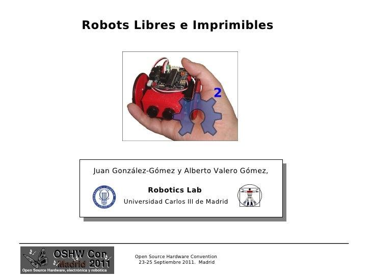 Robots Libres e Imprimibles Juan González-Gómez y Alberto Valero Gómez, Robotics Lab Universidad Carlos III de Madrid Open...