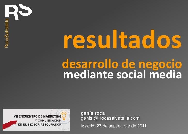 resultados<br />desarrollo de negocio<br />mediante social media<br />genís roca<br />genis @ rocasalvatella.com<br />Madr...