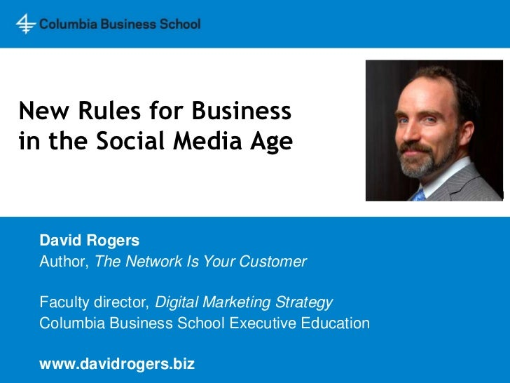 New Rules for Businessin the Social Media Age<br />David Rogers<br />Author, The Network Is Your Customer<br />Faculty dir...