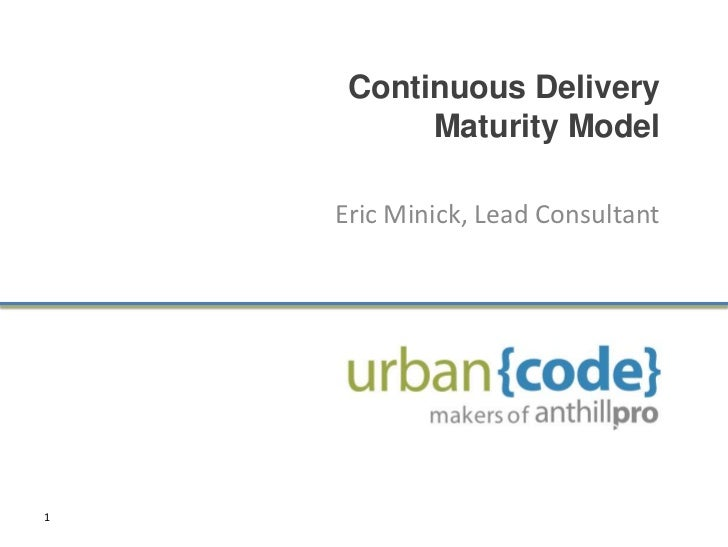 Continuous Delivery          Maturity Model    Eric Minick, Lead Consultant1
