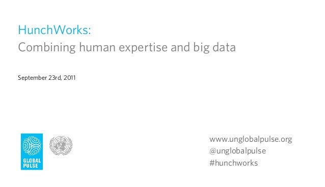 HunchWorks:Combining human expertise and big dataSeptember 23rd, 2011                                 www.unglobalpulse.or...