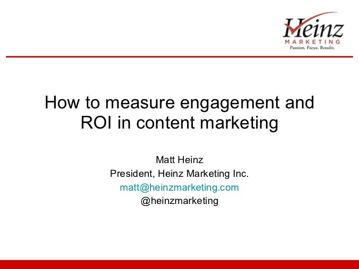 How to measure engagement and ROI in content marketing Matt Heinz President, Heinz Marketing Inc. [email_address] @heinzma...