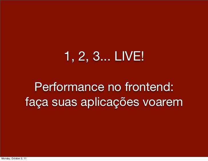 1, 2, 3... LIVE!                     Performance no frontend:                   faça suas aplicações voaremMonday, October...