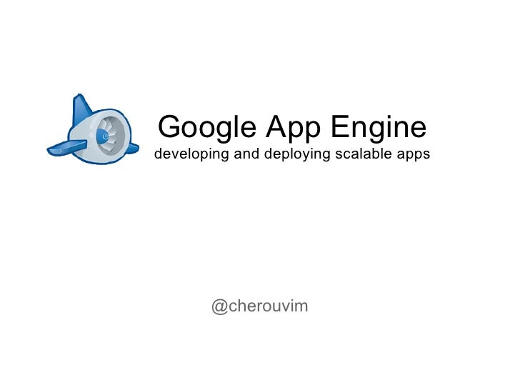 Google App Enginedeveloping and deploying scalable apps       @cherouvim