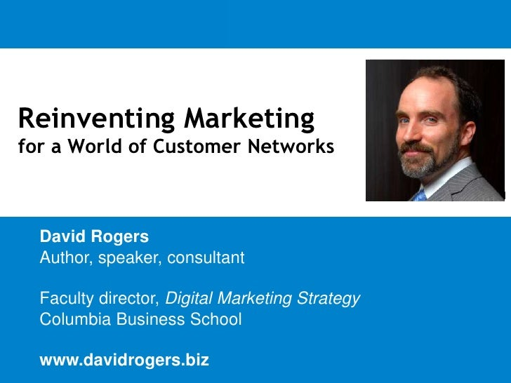 Reinventing Marketing for a World of Customer Networks<br />David Rogers<br />Author, speaker, consultant<br />Faculty dir...