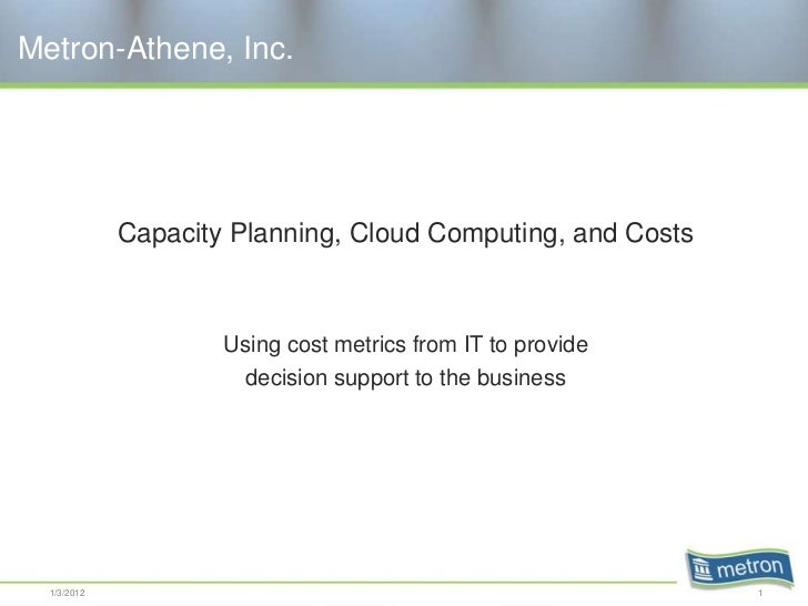 Metron-Athene, Inc.             Capacity Planning, Cloud Computing, and Costs                     Using cost metrics from ...