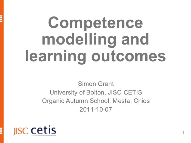 Competence modelling and learning outcomes Simon Grant University of Bolton, JISC CETIS Organic Autumn School, Mesta, Chio...