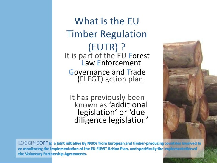 What is the EU Timber Regulation (EUTR) ?<br />It is part of the EU Forest Law Enforcement<br />Governance andTrade (FLEGT...