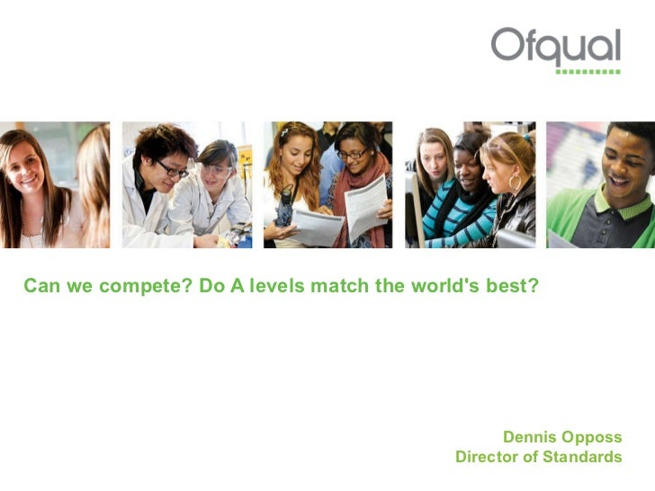 Can we compete? Do A levels match the world's best?  Dennis Opposs Director of Standards