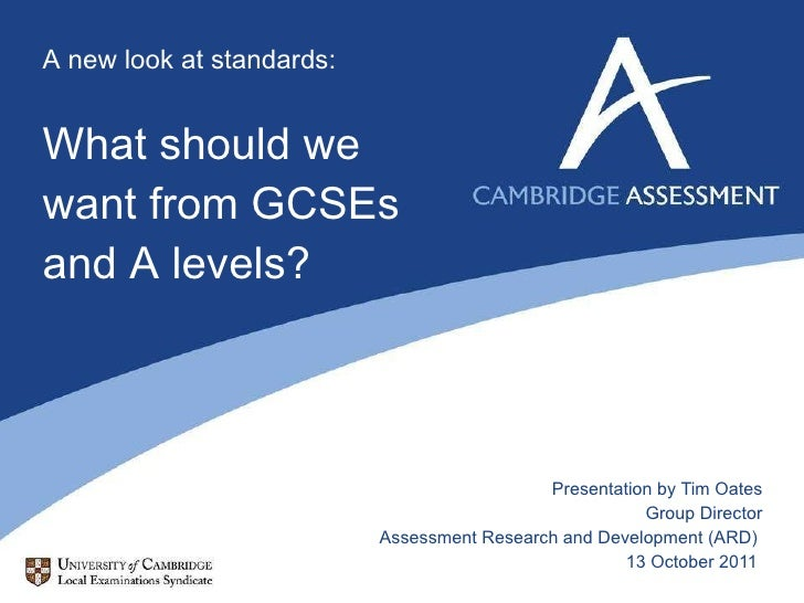 A new look at standards: What should we want from GCSEs and A levels? Presentation by Tim Oates Group Director Assessment ...