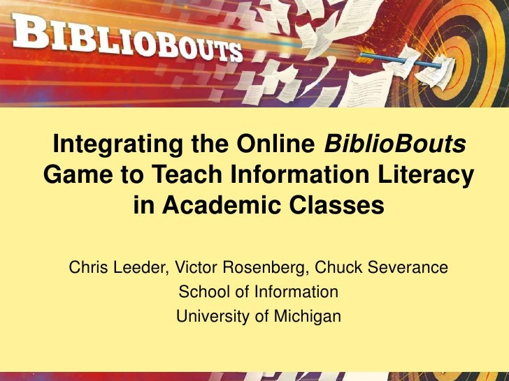 Integrating the Online BiblioBoutsGame to Teach Information Literacy       in Academic Classes  Chris Leeder, Victor Rosen...