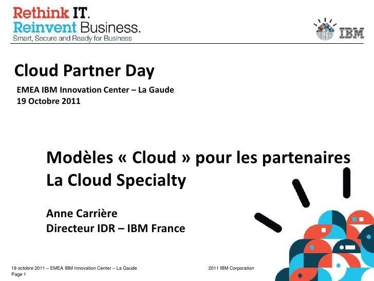 Cloud Partner Day<br />EMEA IBM Innovation Center – La Gaude19 Octobre 2011<br />Modèles « Cloud » pour les partenaires<br...