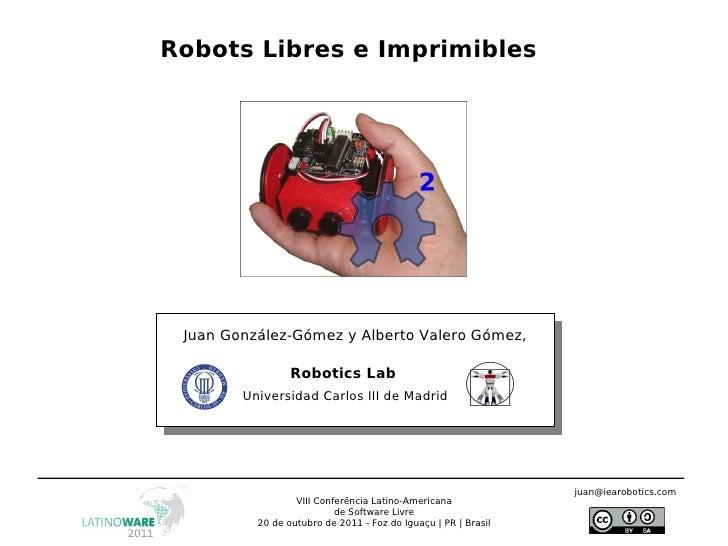 Robots Libres e Imprimibles Juan González-Gómez y Alberto Valero Gómez, Robotics Lab Universidad Carlos III de Madrid VIII...