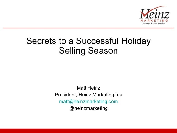 Secrets to a Successful Holiday Selling Season Matt Heinz President, Heinz Marketing Inc [email_address] @heinzmarketing