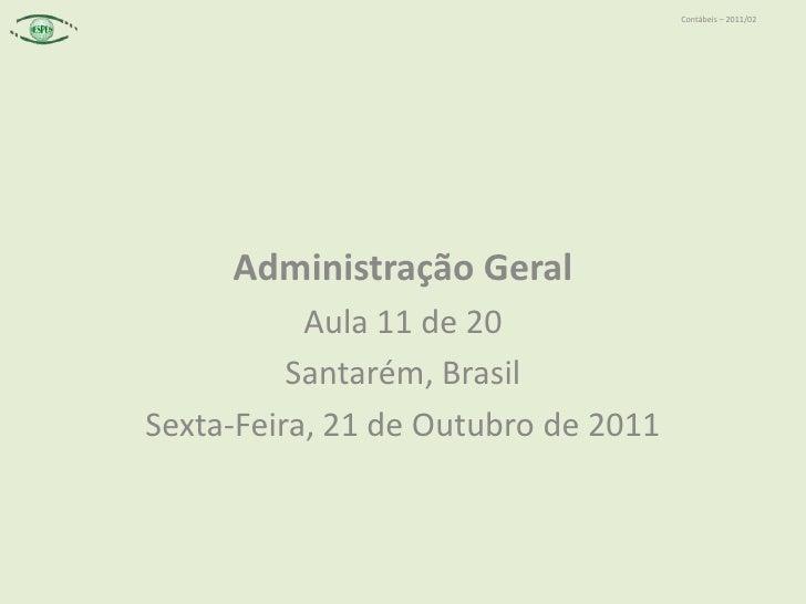 Contábeis – 2011/02     Administração Geral           Aula 11 de 20          Santarém, BrasilSexta-Feira, 21 de Outubro de...
