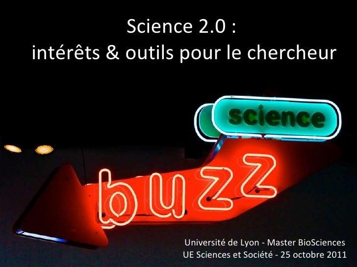 Science 2.0 :  intérêts & outils pour le chercheur Université de Lyon - Master BioSciences UE Sciences et Société - 25 oct...