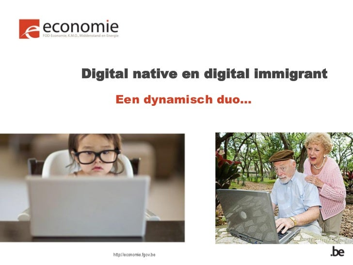 Digital native en digital immigrant    Een dynamisch duo…    http://economie.fgov.be