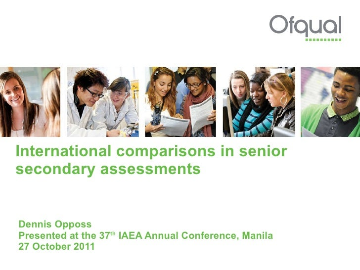 International comparisons in senior secondary assessments Dennis Opposs Presented at the 37 th  IAEA Annual Conference, Ma...