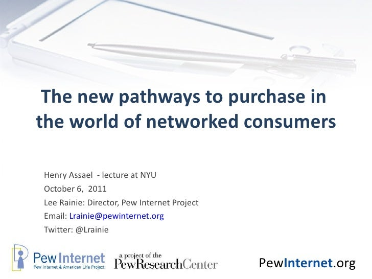 The new pathways to purchase in  the world of networked consumers Henry Assael  - lecture at NYU October 6,  2011 Lee Rain...