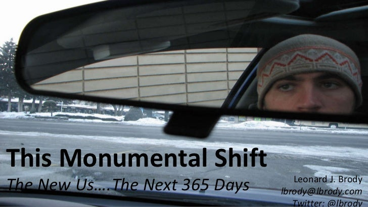 This Monumental Shift The New Us….The Next 365 Days Leonard J. Brody [email_address] Twitter: @lbrody